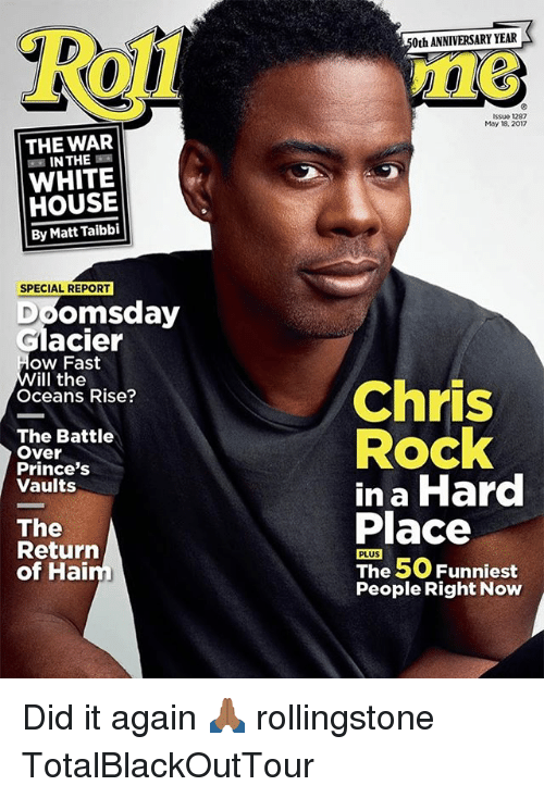 Chris Rock, Memes, and White House: THE WAR  IN THE  WHITE  HOUSE  By Matt Taibbi  SPECIAL REPORT  Doomsday  Glacier  ow Fast  ill the  Oceans Rise?  The Battle  Over  Prince's  Vaults  The  Return  of Hai  0th ANNIVERSARY YEAR  Issue 1287  May 18, 2017  Chris  Rock  in a Hard  Place  PLUS  The 50 Funniest  People Right Now Did it again 🙏🏾 rollingstone TotalBlackOutTour