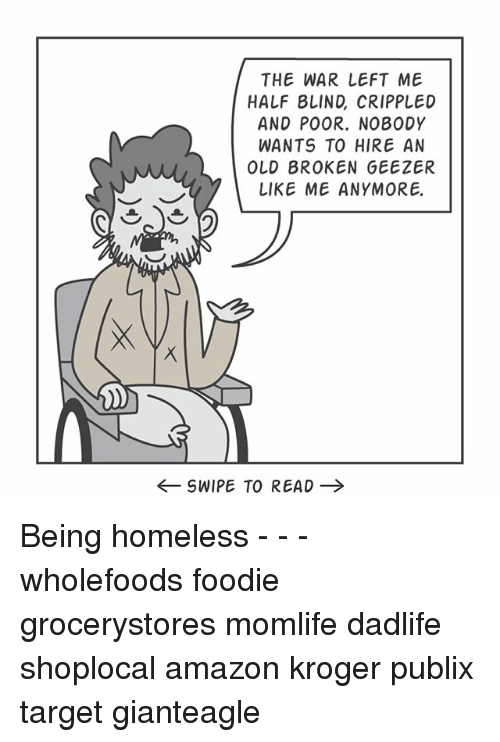 geezer: THE WAR LEFT ME  HALF 8LIND, CRIPPLED  AND POOR. NO80DY  WANTS TO HIRE AN  OLD BROKEN GEEZER  LIKE ME ANYMORE  ←SWIPE TO READ → Being homeless - - - wholefoods foodie grocerystores momlife dadlife shoplocal amazon kroger publix target gianteagle