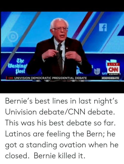 univision: The  Washing  Post  LIVE  CNN  6:59 PMPT  N UNIVISION DEMOCRATIC PRESIDENTIAL DEBATE  Bernie's best lines in last night's Univision debate/CNN debate. This was his best debate so far. Latinos are feeling the Bern; he got a standing ovation when he closed.  Bernie killed it.