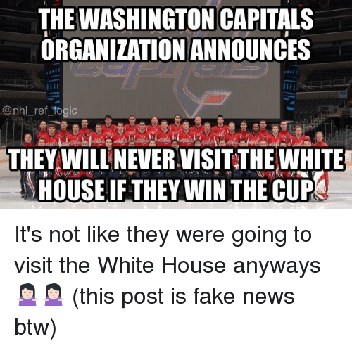 Fake, Memes, and News: THE WASHINGTON CAPITALS  ORGANIZATION ANNOUNCES  @nhl ref togic  THEY WILL NEVER.VISIT THE WHITE  HOUSE IF THEY WIN THE CUP It's not like they were going to visit the White House anyways 🤷🏻♀️🤷🏻♀️ (this post is fake news btw)