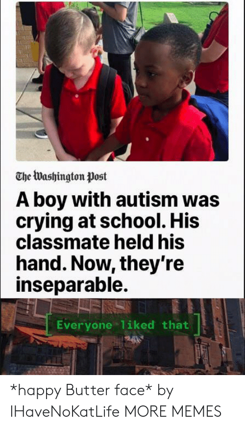 Washington Post: The Washington Post  A boy with autism was  crying at school. His  classmate held his  hand. Now, they're  inseparable.  Everyone 1iked that *happy Butter face* by IHaveNoKatLife MORE MEMES