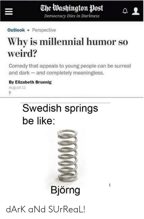 surreal: The Washington Post  Democracy Dies in Darkness  Outlook Perspective  Why is millennial humor so  weird?  Comedy that appeals to young people can be surreal  and dark and completely meaningless.  By Elizabeth Bruenig  August 11  Swedish springs  be like:  Björng dArK aNd SUrReaL!