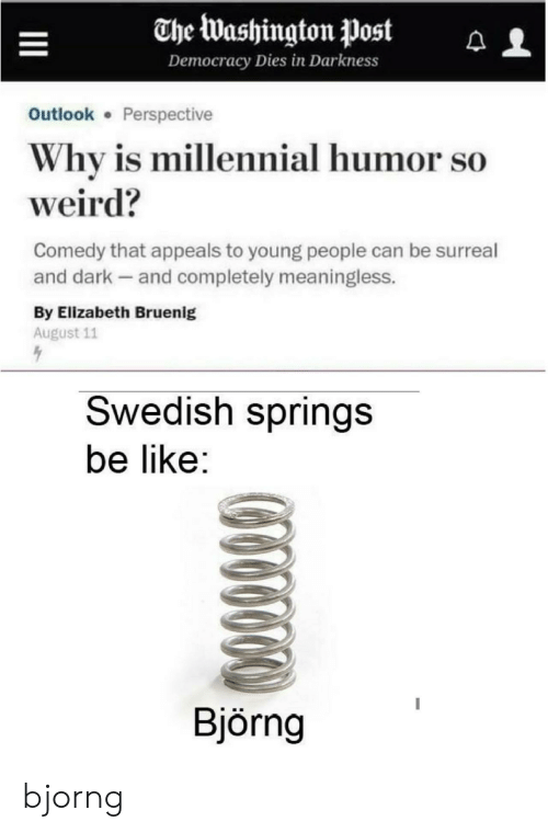 elizabeth: The Washington Post  Democracy Dies in Darkness  Outlook Perspective  Why is millennial humor so  weird?  Comedy that appeals to young people can be surreal  and dark and completely meaningless.  By Elizabeth Bruenig  August 11  Swedish springs  be like:  Björng bjorng