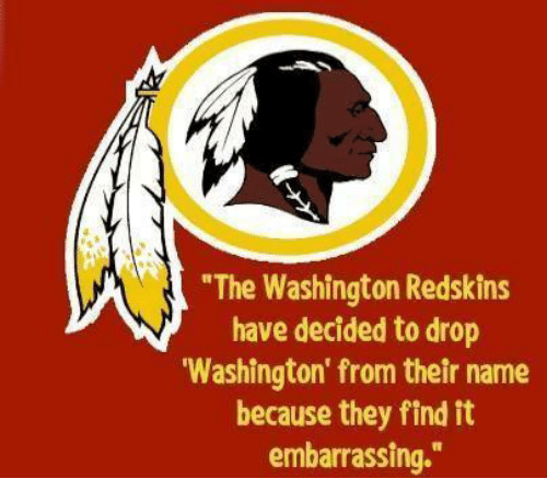"""washington redskins: """"The Washington Redskins  have decided to drop  """"Washington from their name  because they find it  embarrassing."""