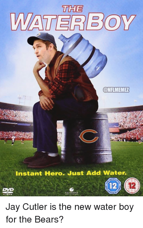 Jay Cutler: THE  WATER BOY  CONFLMEMEZ  Instant Hero. Just Add Water.  TOUCHSTONE Jay Cutler is the new water boy for the Bears?