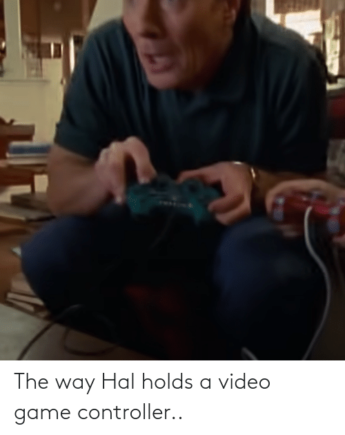 hal: The way Hal holds a video game controller..