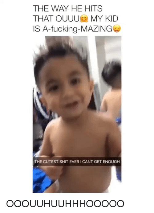 i-cant-get: THE WAY HE HITS  THAT OUUU MY KID  IS A-fucking-MAZING  THE CUTEST SHIT EVER I CANT GET ENOUGH OOOUUHUUHHHOOOOO