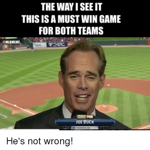 Mlb, Game, and Joe Buck: THE WAY I SEE IT  THIS ISA MUST WIN GAME  FOR BOTH TEAMS  @MLBMEME  JOE  BUCK He's not wrong!
