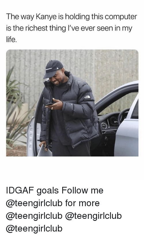 Goals, Kanye, and Life: The way Kanye is holding this computer  is the richest thing I've ever seen in my  life. IDGAF goals Follow me @teengirlclub for more @teengirlclub @teengirlclub @teengirlclub