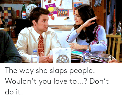 Slaps: The way she slaps people. Wouldn't you love to…? Don't do it.