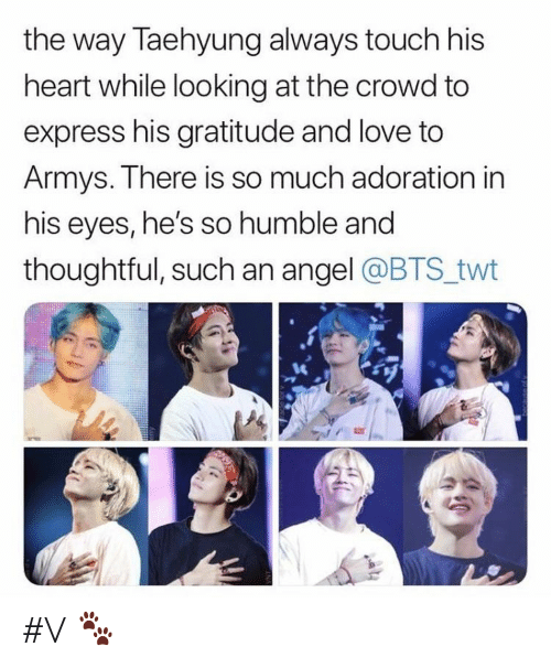 gratitude: the way Taehyung always touch his  heart while looking at the crowd to  express his gratitude and love to  Armys. There is so much adoration in  his eyes, he's so humble and  thoughtful, such an angel @BTS twt #V 🐾