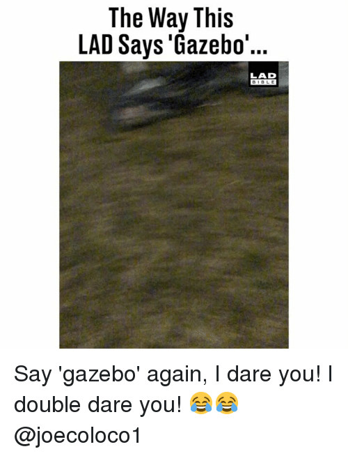 Memes, Bible, and 🤖: The Way This  LAD Says 'Gazebo'  LAD  BIBLE Say 'gazebo' again, I dare you! I double dare you! 😂😂 @joecoloco1
