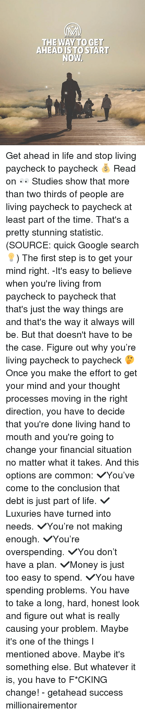 moving in: THE WAY TO GET  AHEAD ISTO START Get ahead in life and stop living paycheck to paycheck 💰 Read on 👀 Studies show that more than two thirds of people are living paycheck to paycheck at least part of the time. That's a pretty stunning statistic. (SOURCE: quick Google search💡) The first step is to get your mind right. -It's easy to believe when you're living from paycheck to paycheck that that's just the way things are and that's the way it always will be. But that doesn't have to be the case. Figure out why you're living paycheck to paycheck 🤔 Once you make the effort to get your mind and your thought processes moving in the right direction, you have to decide that you're done living hand to mouth and you're going to change your financial situation no matter what it takes. And this options are common: ✔️You've come to the conclusion that debt is just part of life. ✔️Luxuries have turned into needs. ✔️You're not making enough. ✔️You're overspending. ✔️You don't have a plan. ✔️Money is just too easy to spend. ✔️You have spending problems. You have to take a long, hard, honest look and figure out what is really causing your problem. Maybe it's one of the things I mentioned above. Maybe it's something else. But whatever it is, you have to F*CKING change! - getahead success millionairementor