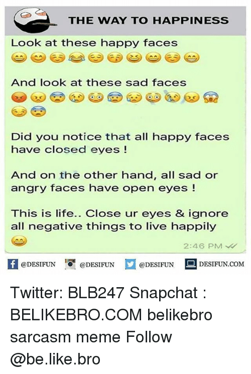Be Like, Life, and Meme: THE WAY TO HAPPINESS  Look at these happy faces  And look at these sad faces  Did you notice that all happy faces  have closed eyes !  And on the other hand, all sad or  angry faces have open eyes !  This is life.. Close ur eyes & ignore  all negative things to live happily  2:46 PM  K @DESIFUN 증@DESIFUN  @DESIFUN-DESIFUN.COM Twitter: BLB247 Snapchat : BELIKEBRO.COM belikebro sarcasm meme Follow @be.like.bro