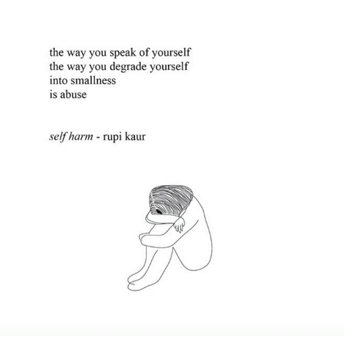 degrade: the way you speak of yourself  the way you degrade yourself  into smallness  is abuse  self harm - rupi kaur