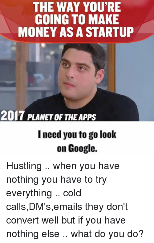 Convertable: THE WAY YOU'RE  GOING TO MAKE  MONEY AS A STARTUP  2017 PLANETOF THE Apps  I need you to go look  on Google. Hustling .. when you have nothing you have to try everything .. cold calls,DM's,emails they don't convert well but if you have nothing else .. what do you do?