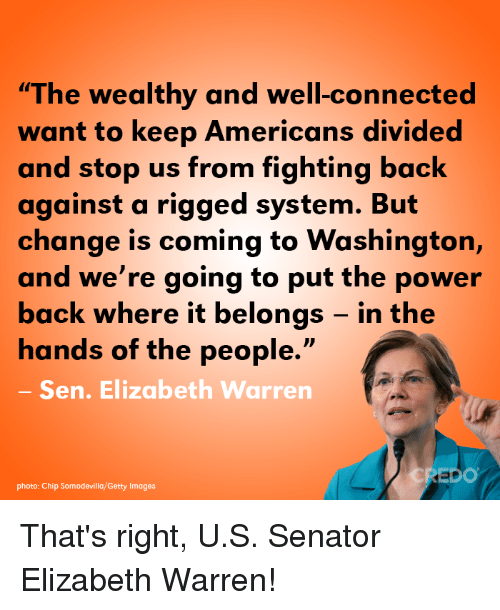 "rigged: ""The wealthy and well-connected  want to keep Americans divided  and stop us from fighting back  against a rigged system. But  change is coming to Washington,  and we're going to put the power  back where it belongs - in the  hands of the people.""  Sen. Elizabeth Warren  DO  photo: Chip Somodevilla/Getty Images That's right, U.S. Senator Elizabeth Warren!"
