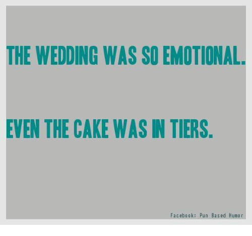 Facebook Pun: THE WEDDING WAS SO EMOTIONAL  EVEN THE CAKE WAS IN TIERS  Facebook: Pun Based Humor