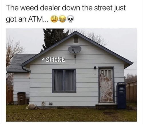 Weed, Got, and Atm: The weed dealer down the street just  got an ATM  SMOKE