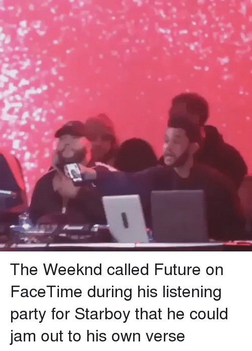 Blackpeopletwitter, Facetime, and The Weeknd: The Weeknd called Future on FaceTime during his listening party for Starboy that he could jam out to his own verse