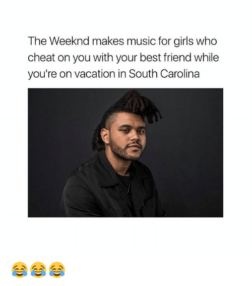 Best Friend, Girls, and Memes: The Weeknd makes music for girls who  cheat on you with your best friend while  you're on vacation in South Carolina 😂😂😂