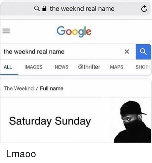 Funny, Google, and News: the weeknd real name  Google  the weeknd real name  ALL IMAGES NEWS @thrifter MAPS SHOP  The Weeknd Full name  Saturday Sunday Lmaoo