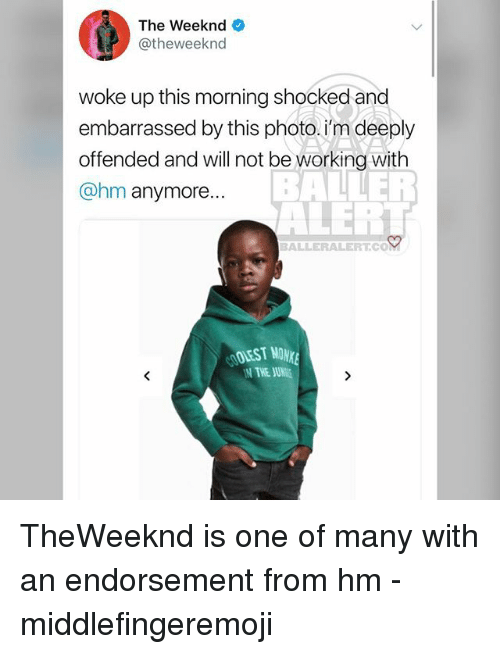 Memes, The Weeknd, and 🤖: The Weeknd  @theweeknd  woke up this morning shockedand  embarrassed by this photo.i'm deeply  offended and will not be working with  @hm anymore...  BALLERALERT.CO  OOLEST MOW  THE JUNE TheWeeknd is one of many with an endorsement from hm - middlefingeremoji