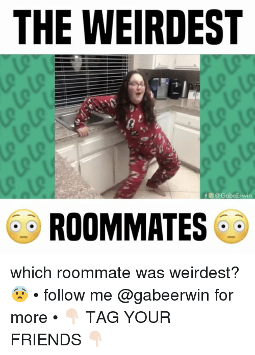 erwin: THE WEIRDEST  f @Gabe Erwin  ROOMMATE which roommate was weirdest? 😨 • follow me @gabeerwin for more • 👇🏻 TAG YOUR FRIENDS 👇🏻