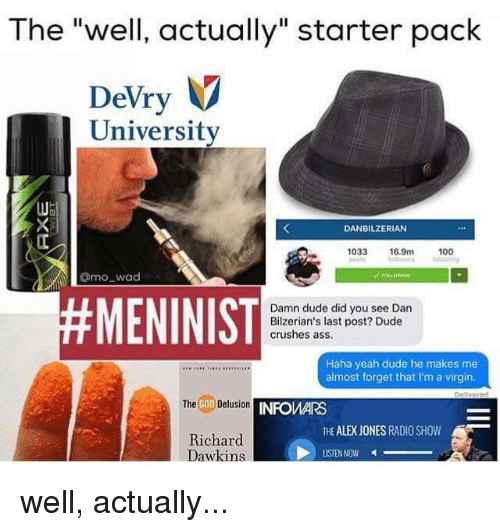 "Ass, Crush, and Dan Bilzerian: The ""well, actually"" starter pack  V  Devry  University  DANBILZERIAN  1033  16.9m  100  Omo wad  #MENINIST  Damn dude did you see Dan  Bilzerian's last post? Dude  crushes ass.  Haha yeah dude he makes me  almost forget that l'm a virgin.  Delusion  INFOMARS  The  GOD  THE ALEX JONES RADIO SHOW  Richard  Dawkins  LISTEN NOW well, actually..."