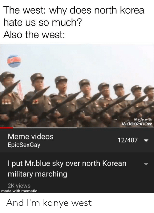 Meme Videos: The west: why does north korea  hate us so much?  Also the west:  Made with  VideoShow  Meme videos  EpicSexGay  12/487  I put Mr.blue sky  military marching  over north Korean  2K views  made with mematic And I'm kanye west