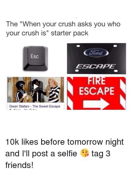 """Starter Packs: The """"When your crush asks you who  your crush is"""" starter pack  Cord  Esc  ESG CAPE  N ESCAPE  Gwen Stefani The Sweet Escape 10k likes before tomorrow night and I'll post a selfie 😘 tag 3 friends!"""