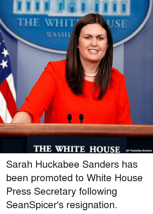 Whitnesses: THE WHIT  USE  WASHI  THE WHITE HOUSEA reslx adan  (AP Photo/Alex Brandon) Sarah Huckabee Sanders has been promoted to White House Press Secretary following SeanSpicer's resignation.