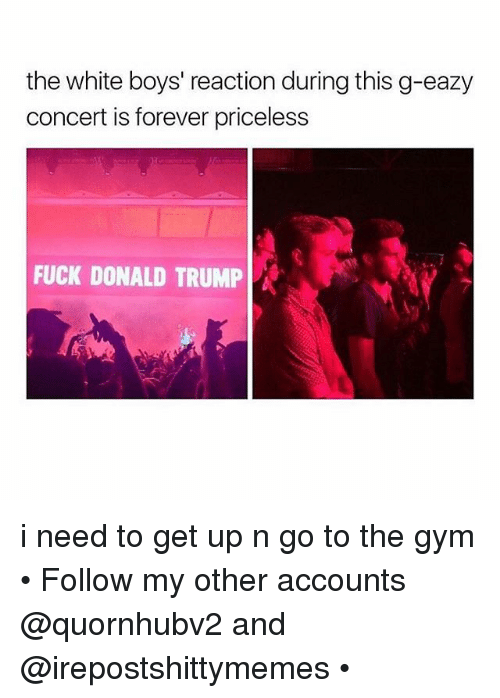 G-Eazy: the white boys' reaction during this g-eazy  concert is forever priceless  FUCK DONALD TRUMP A i need to get up n go to the gym • Follow my other accounts @quornhubv2 and @irepostshittymemes •