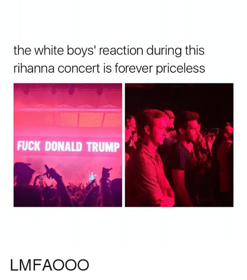 Donald Trump, Rihanna, and Forever: the white boys' reaction during this  rihanna concert is forever priceless  FUCK DONALD TRUMP LMFAOOO