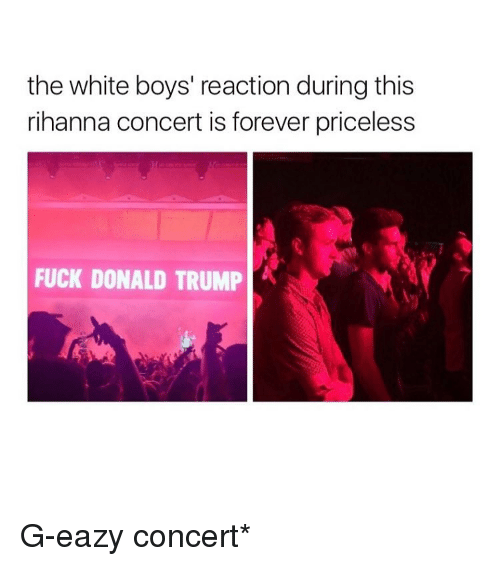 Donald Trump, G-Eazy, and Memes: the white boys' reaction during this  rihanna concert is forever priceless  FUCK DONALD TRUMP G-eazy concert*