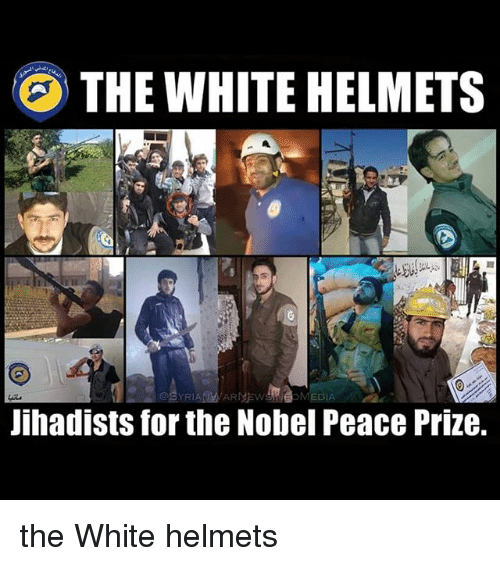 Memes, White, and Peace: THE WHITE HELMETS  Jihadists for the Nobel Peace Prize. the White helmets
