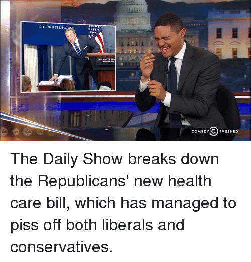 white houses: THE WHITE HOUS  THE WIEME  COMEDY C 1vaiN33 The Daily Show breaks down the Republicans' new health care bill, which has managed to piss off both liberals and conservatives.