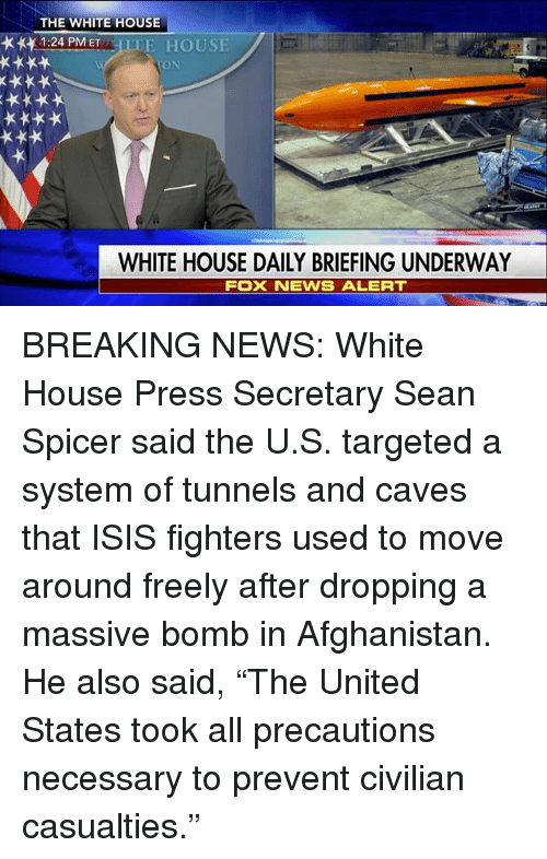 """Sean Spicer: THE WHITE HOUSE  1:24 PM ET  TE HOUSE  TOON  WHITE HOUSE DAILY BRIEFING UNDERWAY  FOX NEVVS ALERT BREAKING NEWS: White House Press Secretary Sean Spicer said the U.S. targeted a system of tunnels and caves that ISIS fighters used to move around freely after dropping a massive bomb in Afghanistan. He also said, """"The United States took all precautions necessary to prevent civilian casualties."""""""