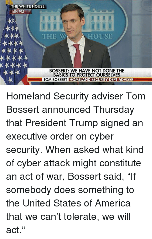 """constitute: THE WHITE HOUSE  1:54 PM  THE W  HOUSE  BOSSERT: WE HAVE NOT DONE THE  BASICS TO PROTECT OURSELVES  TOM BOSSERT HOMELAND SECURITY DEPT ADVISER Homeland Security adviser Tom Bossert announced Thursday that President Trump signed an executive order on cyber security. When asked what kind of cyber attack might constitute an act of war, Bossert said, """"If somebody does something to the United States of America that we can't tolerate, we will act."""""""