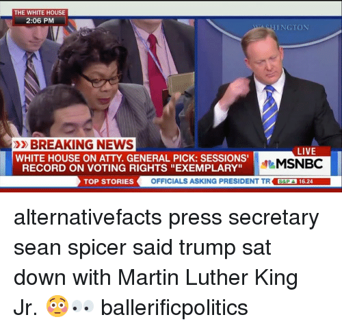 """Voting Rights: THE WHITE HOUSE  2:06 PM  THING TON  »BREAKING NEWS  LIVE  WHITE HOUSE ON ATTY GENERAL PICK: SESSIONS'  MSNBC  RECORD ON VOTING RIGHTS """"EXEMPLARY""""  TOP STORIES  OFFICIALS ASKING PRESIDENT TR SEPA 16.24 alternativefacts press secretary sean spicer said trump sat down with Martin Luther King Jr. 😳👀 ballerificpolitics"""