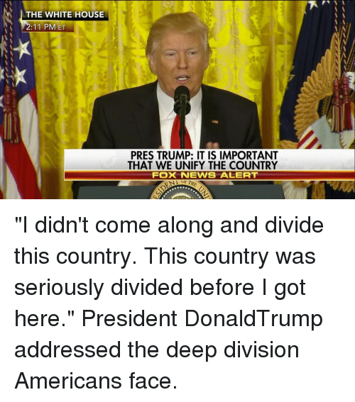 "white houses: THE WHITE HOUSE  2:11 PM ET  PRES TRUMP: IT IS IMPORTANT  THAT WE UNIFY THE COUNTRY  FOX NEWS ALERT ""I didn't come along and divide this country. This country was seriously divided before I got here."" President DonaldTrump addressed the deep division Americans face."