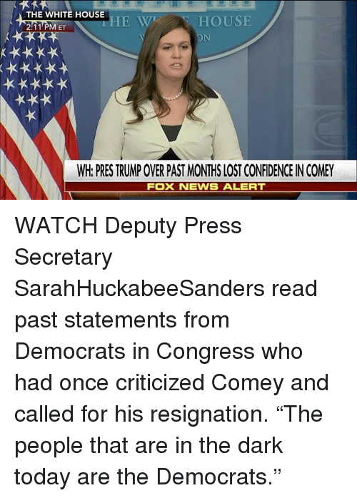 "Memes, White House, and Lost: THE WHITE HOUSE  HOUSE  2:11 PM ET  WH PRESTRUMPOWER PAST MONTHS LOST CONFIDENCEINCOMEY  FOX NEVWS ALERT WATCH Deputy Press Secretary SarahHuckabeeSanders read past statements from Democrats in Congress who had once criticized Comey and called for his resignation. ""The people that are in the dark today are the Democrats."""