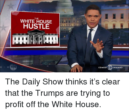 hustle: THE  WHITE HOUSE  HUSTLE  COMEDY C 1vauNap The Daily Show thinks it's clear that the Trumps are trying to profit off the White House.