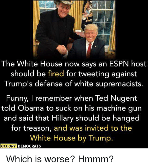 Espn, Funny, and Memes: The White House now says an ESPN host  should be fired for tweeting against  Trump's defense of white supremacists  Funny, I remember when Ted Nugent  told Obama to suck on his machine gun  and said that Hillary should be hanged  for treason, and was invited to the  White House by Trump.  OCCUPE DEMOCRATS Which is worse? Hmmm?