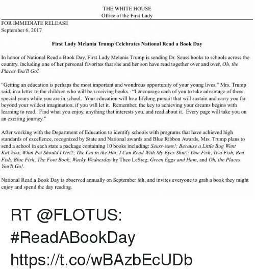 """wacky wednesday: THE WHITE HOUSE  Office of the First Lady  FOR IMMEDIATE RELEASE  September 6, 2017  First Lady Melania Trump Celebrates National Read a Book Day  In honor of National Read a Book Day, First Lady Melania Trump is sending Dr. Seuss books to schools across the  country, including one of her personal favorites that she and her son have read together over and over, Oh, the  Places You'll Go  """"Getting an education is perhaps the most important and wondrous opportunity of your young lives,"""" Mrs. Trump  said, in a letter to the children who will be receiving books. """"I encourage each of you to take advantage of these  special years while you are in school. Your education will be a lifelong pursuit that ll sustain and carry you far  beyond your wildest imagination, if you w le. Remember, the key to achieving your dreams begins with  learning to read. Find what you enjoy, anything that interests you, and read about it. Every page will take you on  an exciting journey  After working with the Department of Education to identify schools with programs that have achieved high  standards of excellence, recognized by State and National awards and Blue Ribbon Awards, Mrs. Trump plans to  send a school in each state a package containing 10 books including: Seuss-isms!; Because a Little Bug Went  KaChoo; What Pet Should I Get?; The Cat in the Hat, I Can Read With My Eyes Shut!; One Fish, Two Fish, Read  Fish, Blue Fish; The Foot Book; Wacky Wednesday by Theo LeSieg; Green Eggs and Ham, and Oh, the Places  You'll Go!  National Read a Book Day is observed annually on September 6th, and invites everyone to grab a book they might  enjoy and spend the day reading RT @FLOTUS: #ReadABookDay https://t.co/wBAzbEcUDb"""