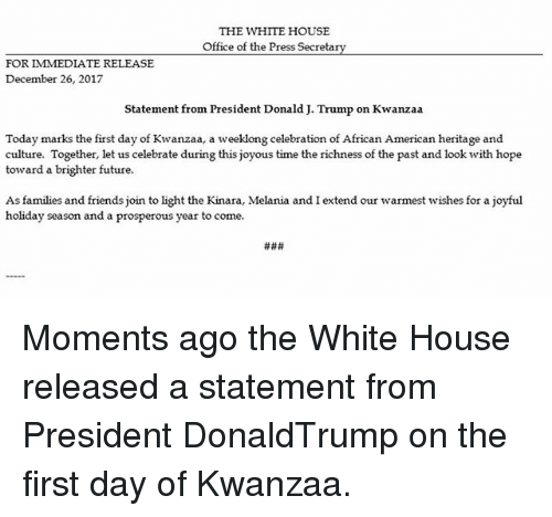 Prosperous: THE WHITE HOUSE  Office of the Press Secretarv  FOR IMMEDIATE RELEASE  December 26, 2017  Statement from President Donald J. Trump on Kwanzaa  Today marks the first day of Kwanzaa, a weeklong celebration of African American heritage and  culture. Together, let us celebrate during this joyous time the richness of the past and look with hope  toward a brighter future  As families and friends join to light the Kinara, Melania and I extend our warmest wishes for a joyful  holiday season and a prosperous year to come. Moments ago the White House released a statement from President DonaldTrump on the first day of Kwanzaa.