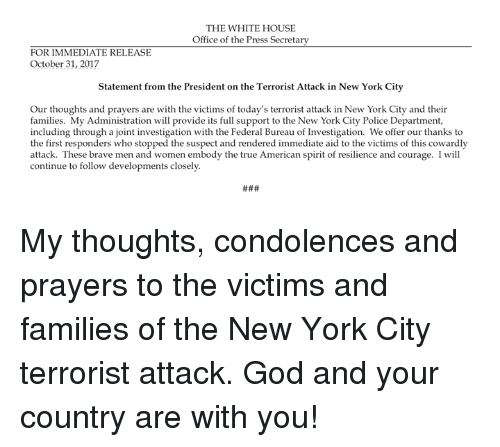 God, New York, and Police: THE WHITE HOUSE  Office of the Press Secretary  FOR IMMEDIATE RELEASE  October 31, 2017  Statement from the President on the Terrorist Attack in New York City  Our thoughts and prayers are with the victims of today's terrorist attack in New York City and their  families. My Administration will provide its full support to the New York City Police Department,  including through a joint investigation with the Federal Bureau of Investigation. We offer our thanks to  the first responders who stopped the suspect and rendered immediate aid to the victims of this cowardly  attack. These brave men and women embody the true American spirit of resilience and courage. I will  continue to follow developments closely My thoughts, condolences and prayers to the victims and families of the New York City terrorist attack. God and your country are with you!