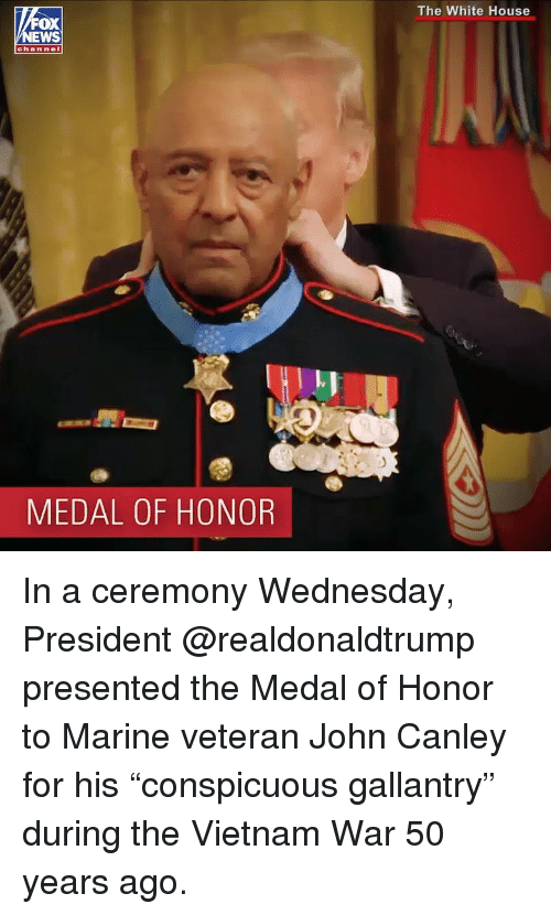 "medal of honor: The White House  OX  channel  l.J  MEDAL OF HONOR In a ceremony Wednesday, President @realdonaldtrump presented the Medal of Honor to Marine veteran John Canley for his ""conspicuous gallantry"" during the Vietnam War 50 years ago."