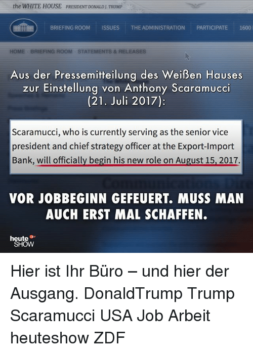 Memes, White House, and Bank: the WHITE HOUSE PRESIDENT DONALDJ TRUMP  BRIEFING ROOMISSUES THE ADMINISTRATION PARTICIPATE 1600  Aus der Pressemitteilung des Weißen Hauses  zur Einstellung von Anthony Scaramucci  (21. Juli 2017):  Scaramucci, who is currently serving as the senior vice  president and chief strategy officer at the Export-Import  Bank, will officially begin his new role on August 15, 2017.  VOR JOBBEGINN GEFEUERT. MUSS MAN  AUCH ERST MAL SCHAFFEN.  heute  SHOW Hier ist Ihr Büro – und hier der Ausgang. DonaldTrump Trump Scaramucci USA Job Arbeit heuteshow ZDF