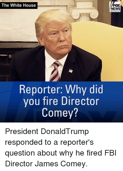 Fbi, Fire, and Memes: The White House  Reporter: Why did  you fire Director  Comey?  FOX  NEWS President DonaldTrump responded to a reporter's question about why he fired FBI Director James Comey.